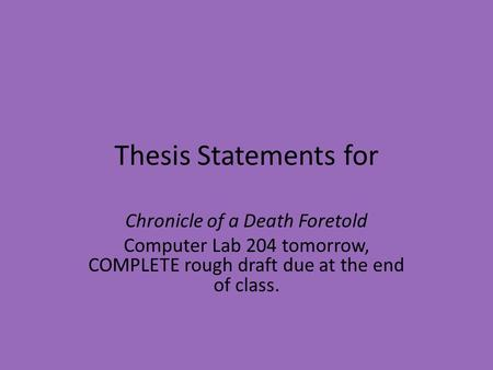 Thesis Statements for Chronicle of a Death Foretold Computer Lab 204 tomorrow, COMPLETE rough draft due at the end of class.