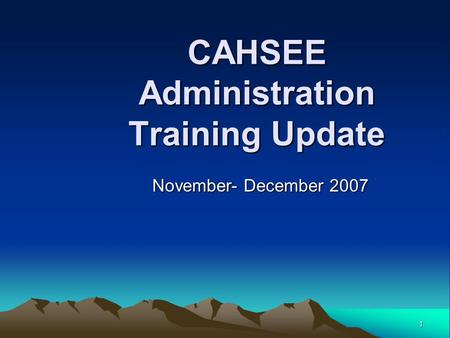 1 CAHSEE Administration Training Update November- December 2007.