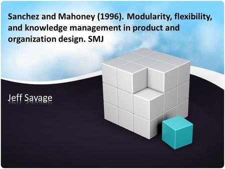 Sanchez and Mahoney (1996). Modularity, flexibility, and knowledge management in product and organization design. SMJ.