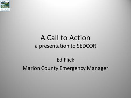 A Call to Action a presentation to SEDCOR Ed Flick Marion County Emergency Manager.