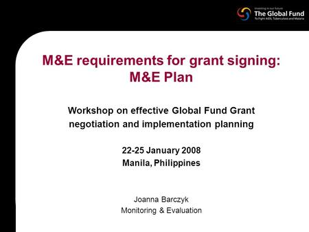 M&E requirements for grant signing: M&E Plan Workshop on effective Global Fund Grant negotiation and implementation planning 22-25 January 2008 Manila,