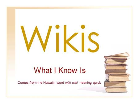 Wikis What I Know Is Comes from the Hawaiin word wiki wiki meaning quick.