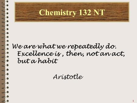 11111 Chemistry 132 NT We are what we repeatedly do. Excellence is, then, not an act, but a habit Aristotle.