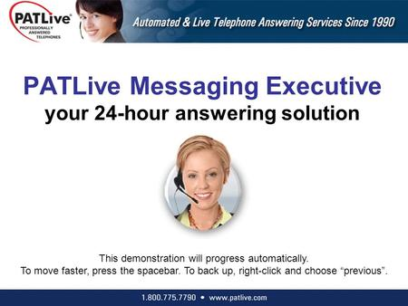 PATLive Messaging Executive your 24-hour answering solution This demonstration will progress automatically. To move faster, press the spacebar. To back.