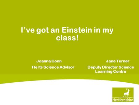 I've got an Einstein in my class! Joanna Conn Jane Turner Herts Science Advisor Deputy Director Science Learning Centre.