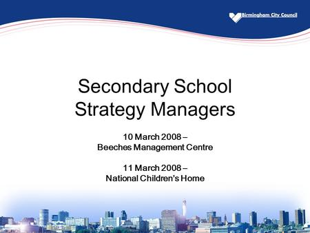 Secondary School Strategy Managers 10 March 2008 – Beeches Management Centre 11 March 2008 – National Children's Home.
