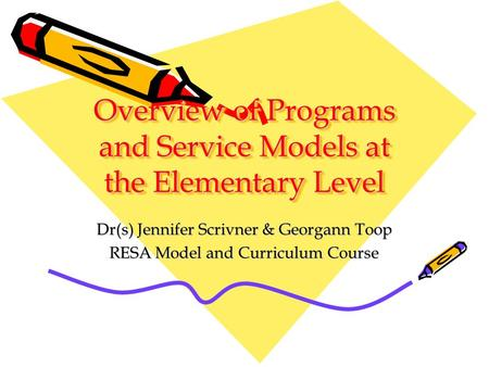 Overview of Programs and Service Models at the Elementary Level Dr(s) Jennifer Scrivner & Georgann Toop RESA Model and Curriculum Course.