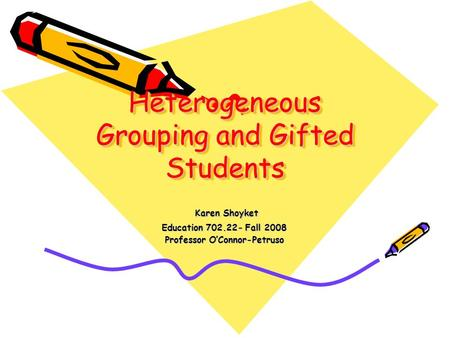 Heterogeneous Grouping and Gifted Students Karen Shoyket Karen Shoyket Education 702.22- Fall 2008 Professor O'Connor-Petruso.