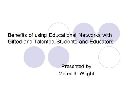 Benefits of using Educational Networks with Gifted and Talented Students and Educators Presented by Meredith Wright.