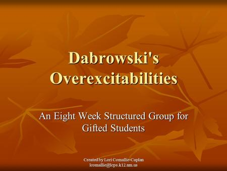 Created by Lori Comallie-Caplan Dabrowski's Overexcitabilities An Eight Week Structured Group for Gifted Students.
