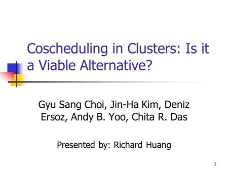 1 Coscheduling in Clusters: Is it a Viable Alternative? Gyu Sang Choi, Jin-Ha Kim, Deniz Ersoz, Andy B. Yoo, Chita R. Das Presented by: Richard Huang.