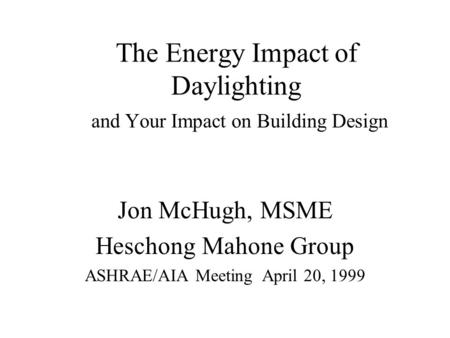 The Energy Impact of Daylighting and Your Impact on Building Design Jon McHugh, MSME Heschong Mahone Group ASHRAE/AIA Meeting April 20, 1999.