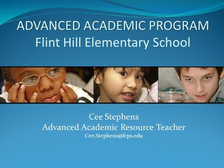 ADVANCED ACADEMIC PROGRAM ADVANCED ACADEMIC PROGRAM Flint Hill Elementary School Cee Stephens Advanced Academic Resource Teacher