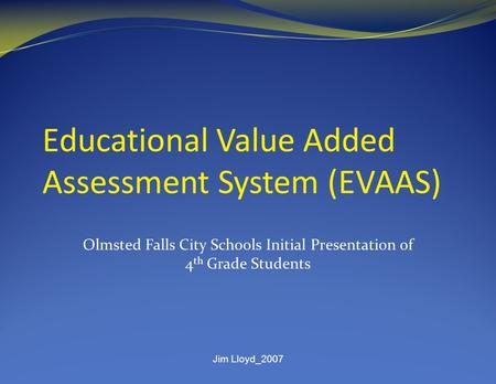 Jim Lloyd_2007 Educational Value Added Assessment System (EVAAS) Olmsted Falls City Schools Initial Presentation of 4 th Grade Students.