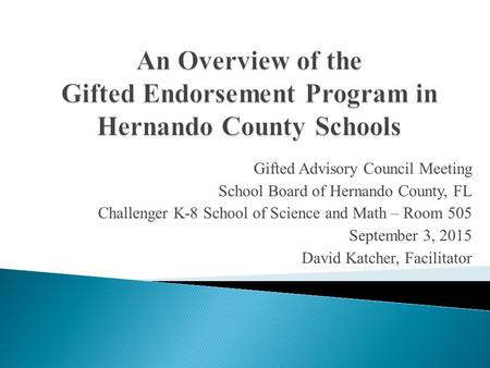 Gifted Advisory Council Meeting School Board of Hernando County, FL Challenger K-8 School of Science and Math – Room 505 September 3, 2015 David Katcher,