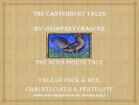 The Nun's Priest tale Tale of Cock & Hen, Chauntecleer & pertelote Power point presentation by: Jennifer Healy.