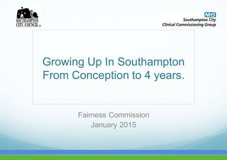 Growing Up In Southampton From Conception to 4 years. Fairness Commission January 2015.
