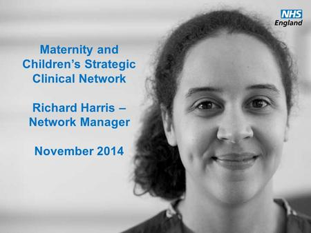 Www.england.nhs.uk Maternity and Children's Strategic Clinical Network Richard Harris – Network Manager November 2014.