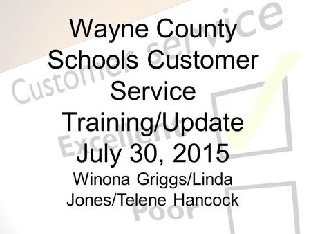 Wayne County Schools Customer Service Training/Update July 30, 2015 Winona Griggs/Linda Jones/Telene Hancock.