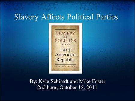 Slavery Affects Political Parties By: Kyle Schimdt and Mike Foster 2nd hour; October 18, 2011.