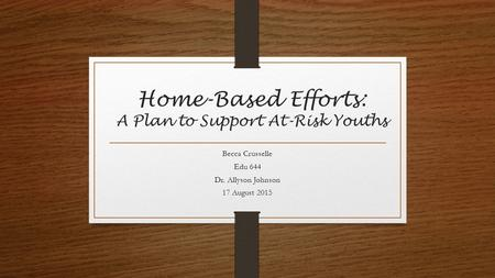 Home-Based Efforts: A Plan to Support At-Risk Youths Becca Crusselle Edu 644 Dr. Allyson Johnson 17 August 2015.