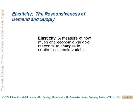 Chapter 6: Elasticity: The Responsiveness of Demand and Supply 1 of 40 © 2008 Prentice Hall Business Publishing Economics R. Glenn Hubbard, Anthony Patrick.