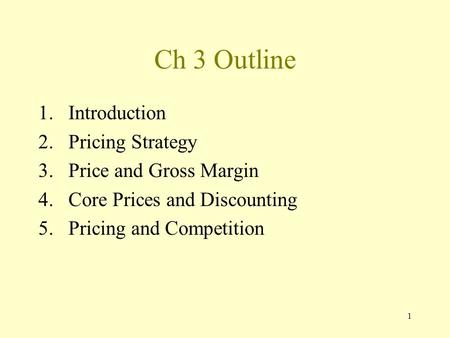 1 Ch 3 Outline 1.Introduction 2.Pricing Strategy 3.Price and Gross Margin 4.Core Prices and Discounting 5.Pricing and Competition.