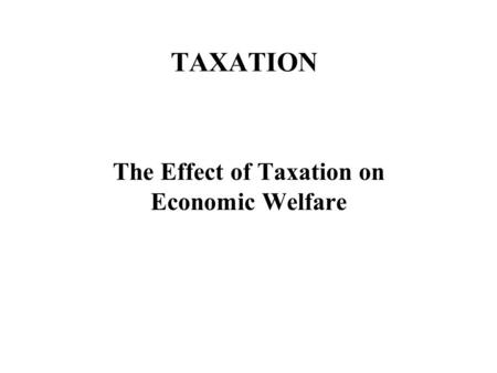 TAXATION The Effect of Taxation on Economic Welfare.