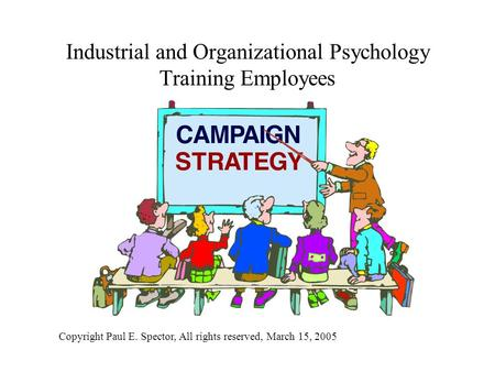 Industrial and Organizational Psychology Training Employees Copyright Paul E. Spector, All rights reserved, March 15, 2005.