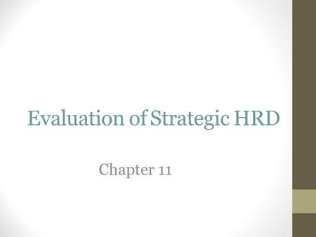 Evaluation of Strategic HRD Chapter 11. Why Evaluate ? The Purpose of Evaluation: Viewpoints & Challenges Evaluation is a core part of what makes us compete.