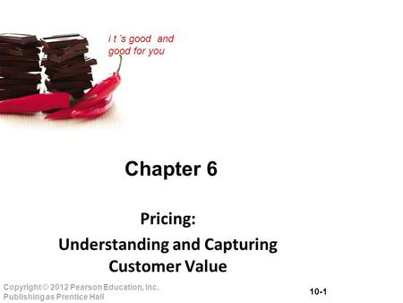 10-1 Copyright © 2012 Pearson Education, Inc. Publishing as Prentice Hall i t 's good and good for you Chapter 6 Pricing: Understanding and Capturing Customer.