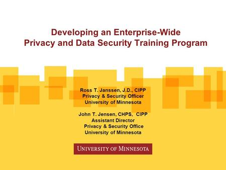 Developing an Enterprise-Wide Privacy and Data Security Training Program Ross T. Janssen, J.D., CIPP Privacy & Security Officer University of Minnesota.