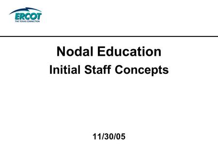 Nodal Education Initial Staff Concepts 11/30/05. Agenda Integrated Approach Roadmap and Processes Curriculum Development ERCOT Education Advisory Council.