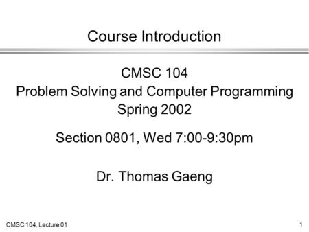 CMSC 104, Lecture 011 Course Introduction CMSC 104 Problem Solving and Computer Programming Spring 2002 Section 0801, Wed 7:00-9:30pm Dr. Thomas Gaeng.