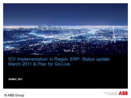 © ABB Group November 12, 2015 | Slide 1 ICV Implementation in Region ERP- Status update March 2011 & Plan for Go-Live REMSC, 2011.