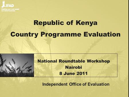 National Roundtable Workshop Nairobi 8 June 2011 Republic of Kenya Country Programme Evaluation Independent Office of Evaluation.