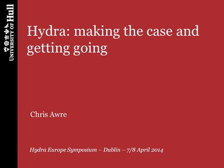 Hydra: making the case and getting going Hydra Europe Symposium – Dublin – 7/8 April 2014 Chris Awre.