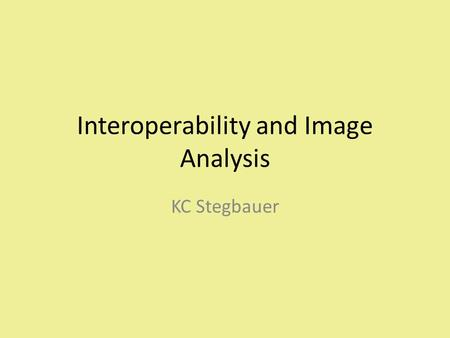 Interoperability and Image Analysis KC Stegbauer.