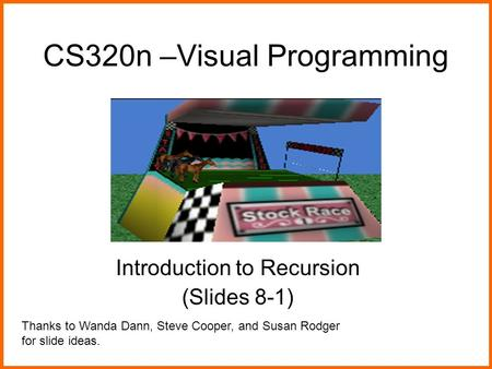 CS320n –Visual Programming Introduction to Recursion (Slides 8-1) Thanks to Wanda Dann, Steve Cooper, and Susan Rodger for slide ideas.