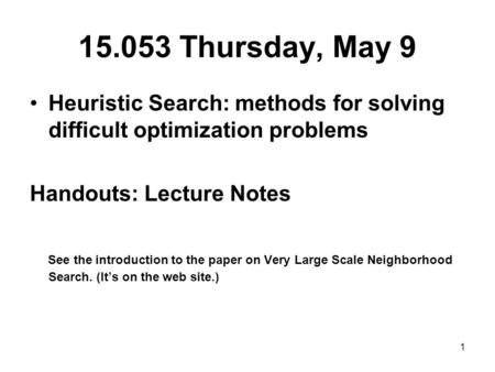 1 15.053 Thursday, May 9 Heuristic Search: methods for solving difficult optimization problems Handouts: Lecture Notes See the introduction to the paper.