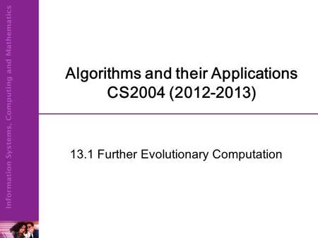 Algorithms and their Applications CS2004 (2012-2013) 13.1 Further Evolutionary Computation.