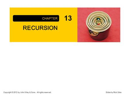 Copyright © 2013 by John Wiley & Sons. All rights reserved. RECURSION CHAPTER Slides by Rick Giles 13.