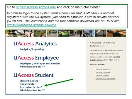 Go to https://uaccess.arizona.edu and click on Instructor Centerhttps://uaccess.arizona.edu In order to login to the system from a computer that is off.