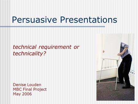 Technical requirement or technicality? Denise Louden MBC Final Project May 2006 Persuasive Presentations.