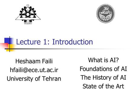 Lecture 1: Introduction Heshaam Faili University of Tehran What is AI? Foundations of AI The History of AI State of the Art.