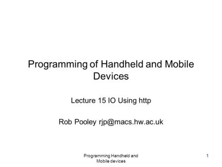 Programming Handheld and Mobile devices 1 Programming of Handheld and Mobile Devices Lecture 15 IO Using http Rob Pooley