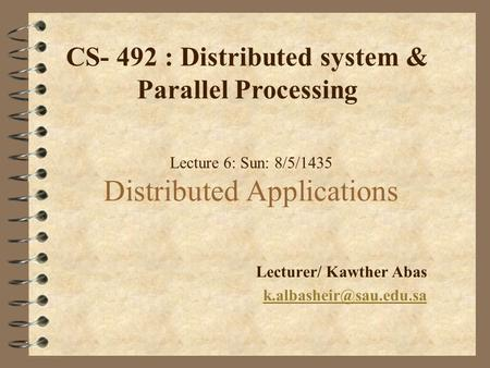 Lecture 6: Sun: 8/5/1435 Distributed Applications Lecturer/ Kawther Abas CS- 492 : Distributed system & Parallel Processing.