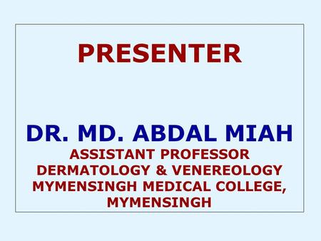 PRESENTER DR. MD. ABDAL MIAH ASSISTANT PROFESSOR DERMATOLOGY & VENEREOLOGY MYMENSINGH MEDICAL COLLEGE, MYMENSINGH.