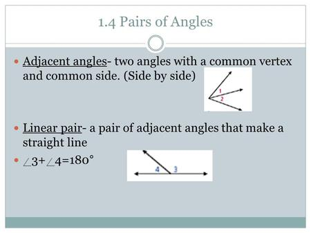 1.4 Pairs of Angles Adjacent angles- two angles with a common vertex and common side. (Side by side) Linear pair- a pair of adjacent angles that make a.