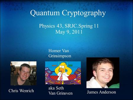 Quantum Cryptography Physics 43, SRJC.Spring 11 May 9, 2011 Chris Wenrich Homer Van Grinsimpson aka Seth Van Grinsven James Anderson.